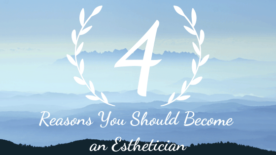 4 Reasons to Become an Esthetician Blog